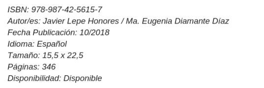 ISBN_ 978-987-42-5615-7Autor_es_ Javier Lepe Honores _ Ma. Eugenia Diamante DíazFecha Publicación_ 10_2018Idioma_ EspañolTamaño_ 15,5 x 22,5 Páginas_ 346Disponibilidad_ Disponible